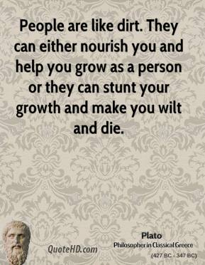 Plato - People are like dirt. They can either nourish you and help you grow as a person or they can stunt your growth and make you wilt and die.