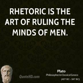 Plato - Rhetoric is the art of ruling the minds of men.