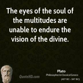 Plato - The eyes of the soul of the multitudes are unable to endure the vision of the divine.