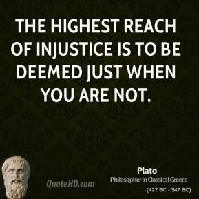 Plato - The highest reach of injustice is to be deemed just when you are not.