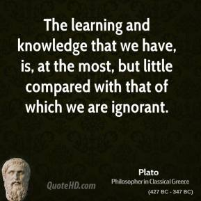 Plato - The learning and knowledge that we have, is, at the most, but little compared with that of which we are ignorant.