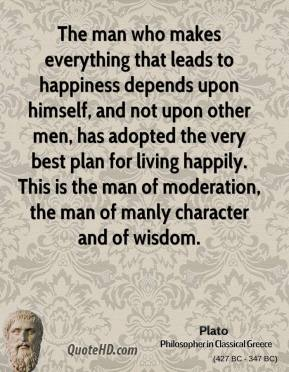 Plato - The man who makes everything that leads to happiness depends upon himself, and not upon other men, has adopted the very best plan for living happily. This is the man of moderation, the man of manly character and of wisdom.