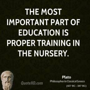 Plato - The most important part of education is proper training in the nursery.