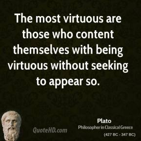 Plato - The most virtuous are those who content themselves with being virtuous without seeking to appear so.