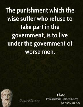 Plato - The punishment which the wise suffer who refuse to take part in the government, is to live under the government of worse men.