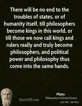 Plato - There will be no end to the troubles of states, or of humanity itself, till philosophers become kings in this world, or till those we now call kings and rulers really and truly become philosophers, and political power and philosophy thus come into the same hands.