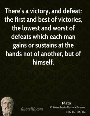 There's a victory, and defeat; the first and best of victories, the lowest and worst of defeats which each man gains or sustains at the hands not of another, but of himself.