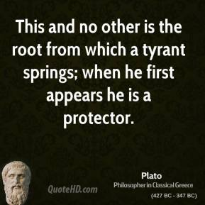 Plato - This and no other is the root from which a tyrant springs; when he first appears he is a protector.
