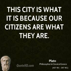 Plato - This City is what it is because our citizens are what they are.