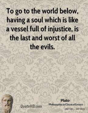To go to the world below, having a soul which is like a vessel full of injustice, is the last and worst of all the evils.