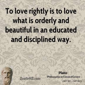 To love rightly is to love what is orderly and beautiful in an educated and disciplined way.