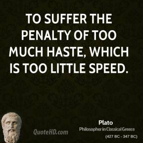Plato - To suffer the penalty of too much haste, which is too little speed.
