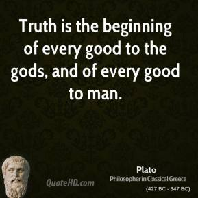 Truth is the beginning of every good to the gods, and of every good to man.