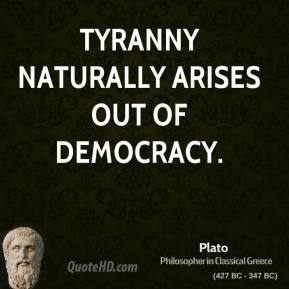 Plato - Tyranny naturally arises out of democracy.