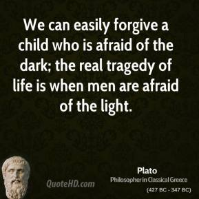 Plato - We can easily forgive a child who is afraid of the dark; the real tragedy of life is when men are afraid of the light.
