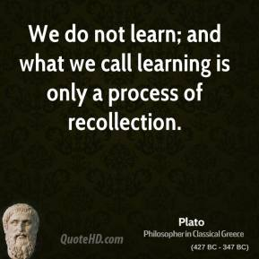 Plato - We do not learn; and what we call learning is only a process of recollection.