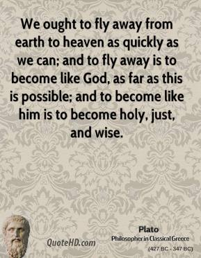 Plato - We ought to fly away from earth to heaven as quickly as we can; and to fly away is to become like God, as far as this is possible; and to become like him is to become holy, just, and wise.