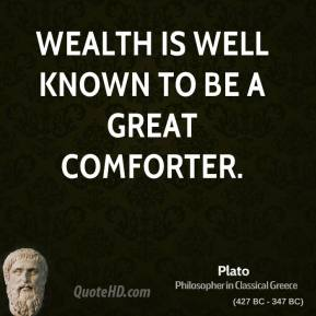 Wealth is well known to be a great comforter.