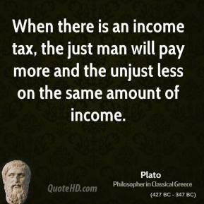 Plato - When there is an income tax, the just man will pay more and the unjust less on the same amount of income.