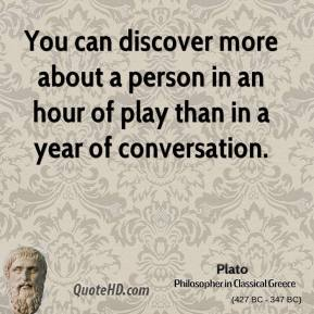 Plato - You can discover more about a person in an hour of play than in a year of conversation.