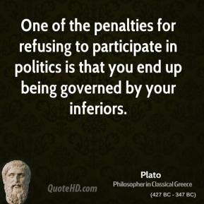 One of the penalties for refusing to participate in politics is that you end up being governed by your inferiors.
