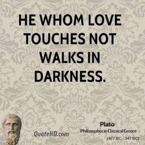 Plato  - He whom love touches not walks in darkness.