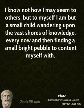 Plato  - I know not how I may seem to others, but to myself I am but a small child wandering upon the vast shores of knowledge, every now and then finding a small bright pebble to content myself with.