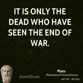 Plato  - It is only the dead who have seen the end of war.