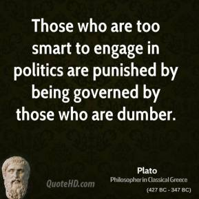Plato  - Those who are too smart to engage in politics are punished by being governed by those who are dumber.