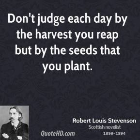 Robert Louis Stevenson - Don't judge each day by the harvest you reap but by the seeds that you plant.