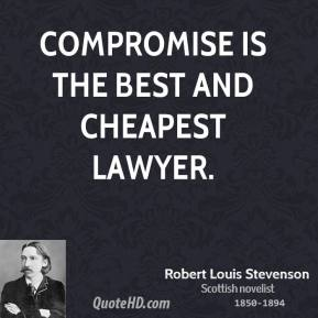Robert Louis Stevenson - Compromise is the best and cheapest lawyer.