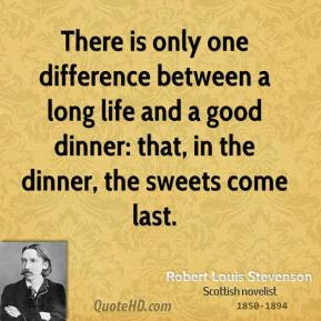 Robert Louis Stevenson - There is only one difference between a long life and a good dinner: that, in the dinner, the sweets come last.