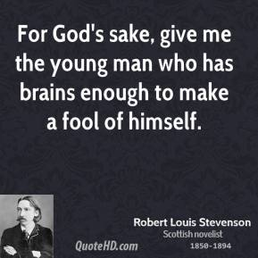 Robert Louis Stevenson  - For God's sake, give me the young man who has brains enough to make a fool of himself.
