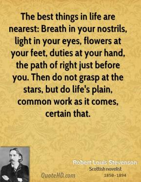 Robert Louis Stevenson  - The best things in life are nearest: Breath in your nostrils, light in your eyes, flowers at your feet, duties at your hand, the path of right just before you. Then do not grasp at the stars, but do life's plain, common work as it comes, certain that.
