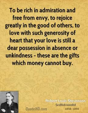 Robert Louis Stevenson  - To be rich in admiration and free from envy, to rejoice greatly in the good of others, to love with such generosity of heart that your love is still a dear possession in absence or unkindness - these are the gifts which money cannot buy.