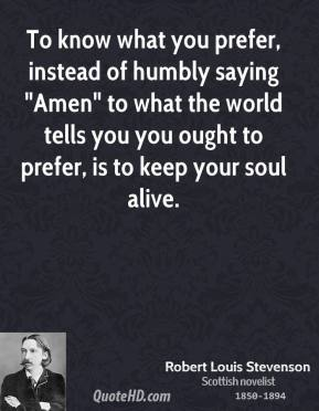 "Robert Louis Stevenson  - To know what you prefer, instead of humbly saying ""Amen"" to what the world tells you you ought to prefer, is to keep your soul alive."