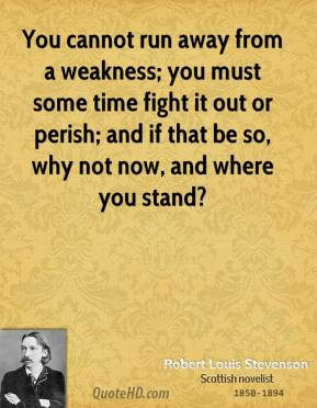 Robert Louis Stevenson  - You cannot run away from a weakness; you must some time fight it out or perish; and if that be so, why not now, and where you stand?