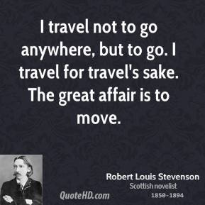 Robert Louis Stevenson - I travel not to go anywhere, but to go. I travel for travel's sake. The great affair is to move.