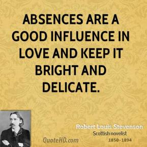 Robert Louis Stevenson - Absences are a good influence in love and keep it bright and delicate.