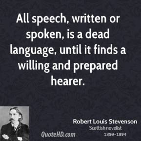 Robert Louis Stevenson - All speech, written or spoken, is a dead language, until it finds a willing and prepared hearer.