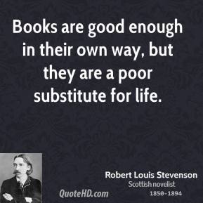 Robert Louis Stevenson - Books are good enough in their own way, but they are a poor substitute for life.
