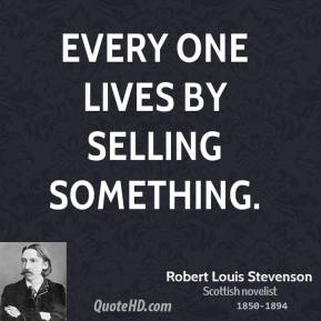 Robert Louis Stevenson - Every one lives by selling something.