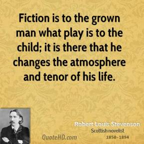 Robert Louis Stevenson - Fiction is to the grown man what play is to the child; it is there that he changes the atmosphere and tenor of his life.