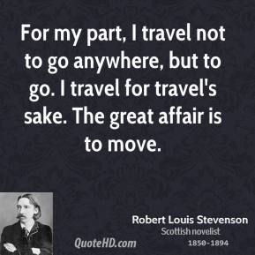 Robert Louis Stevenson - For my part, I travel not to go anywhere, but to go. I travel for travel's sake. The great affair is to move.