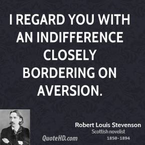Robert Louis Stevenson - I regard you with an indifference closely bordering on aversion.