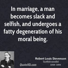 Robert Louis Stevenson - In marriage, a man becomes slack and selfish, and undergoes a fatty degeneration of his moral being.
