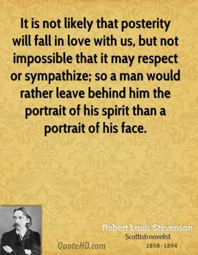 Robert Louis Stevenson - It is not likely that posterity will fall in love with us, but not impossible that it may respect or sympathize; so a man would rather leave behind him the portrait of his spirit than a portrait of his face.