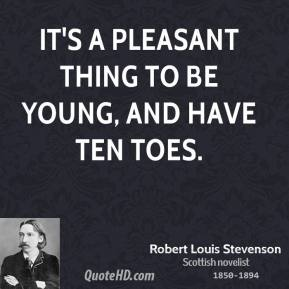 Robert Louis Stevenson - It's a pleasant thing to be young, and have ten toes.
