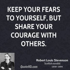 Robert Louis Stevenson - Keep your fears to yourself, but share your courage with others.