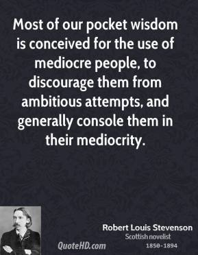 Robert Louis Stevenson - Most of our pocket wisdom is conceived for the use of mediocre people, to discourage them from ambitious attempts, and generally console them in their mediocrity.
